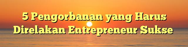 5 Pengorbanan yang Harus Direlakan Entrepreneur Sukse