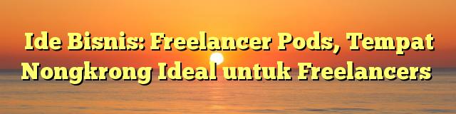 Ide Bisnis: Freelancer Pods, Tempat Nongkrong Ideal untuk Freelancers