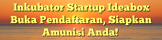 Inkubator Startup Ideabox Buka Pendaftaran, Siapkan Amunisi Anda!