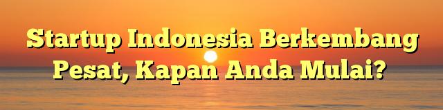 Startup Indonesia Berkembang Pesat, Kapan Anda Mulai?