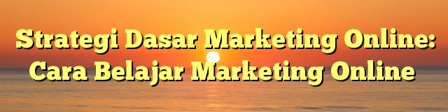 Strategi Dasar Marketing Online: Cara Belajar Marketing Online