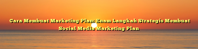 Cara Membuat Marketing Plan: Enam Langkah Strategis Membuat Social Media Marketing Plan