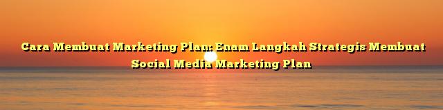 Cara Membuat Marketing Plan: Enam Langkah Strategis Membuat Social Media Marketing Plan