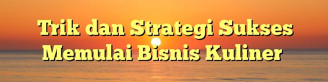 Trik dan Strategi Sukses Memulai Bisnis Kuliner
